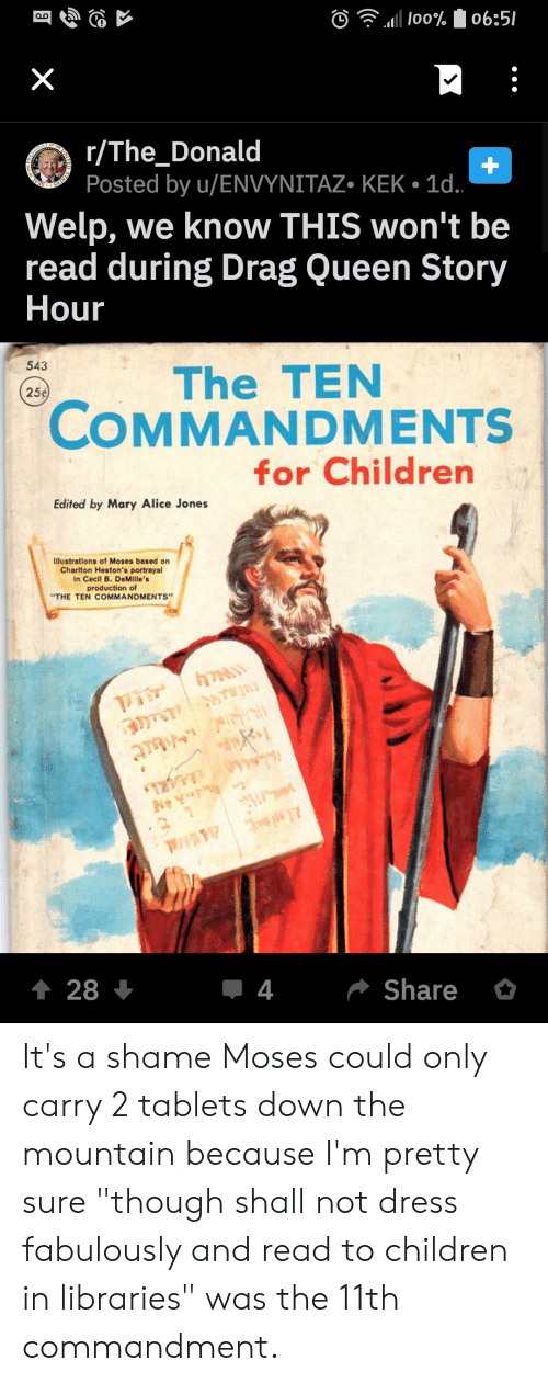 """Children, Queen, and Dress: 1 100%06:5/  X  r/The_Donald  Posted by u/ENVYNITAZ. KEK 1d.  STATES  SEAL  Welp, we know THIS won't be  read during Drag Queen Story  Hour  543  The TEN  COMMANDMENTS  25 ¢  for Children  Edited by Mary Alice Jones  Illustrations of Moses based on  Charlton Heston's portrayal  in Cecil B. DeMille's  production of  """"THE TEN COMMANDMENTS""""  T  TAVIA S  Ney  2 1  t 28+  4  Share It's a shame Moses could only carry 2 tablets down the mountain because I'm pretty sure """"though shall not dress fabulously and read to children in libraries"""" was the 11th commandment."""