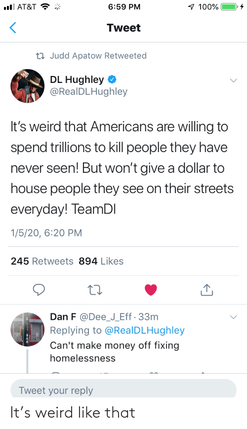 dan: 1 100%  ull AT&T  6:59 PM  Tweet  23 Judd Apatow Retweeted  DL Hughley  @RealDLHughley  It's weird that Americans are willing to  spend trillions to kill people they have  never seen! But won't give a dollar to  house people they see on their streets  everyday! TeamDI  1/5/20, 6:20 PM  245 Retweets 894 Likes  Dan F @Dee_J_Eff· 33m  Replying to @RealDLHughley  Can't make money off fixing  homelessness  Tweet your reply It's weird like that