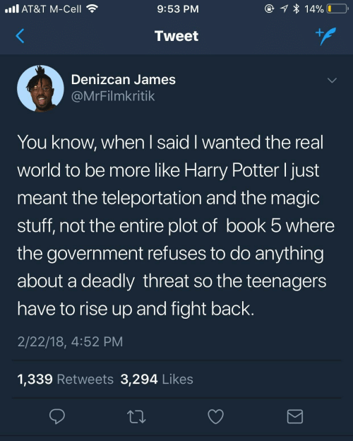 potter: @ 1 * 14%  ll AT&T M-Cell  9:53 PM  +.  Tweet  Denizcan James  @MrFilmkritik  You know, when I said I wanted the real  world to be more like Harry Potter I just  meant the teleportation and the magic  stuff, not the entire plot of book 5 where  the government refuses to do anything  about a deadly threat so the teenagers  have to rise up and fight back.  2/22/18, 4:52 PM  1,339 Retweets 3,294 Likes