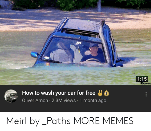 Oliver: 1:15  LIVER  How to wash your car for free  Oliver Amon 2.3M views 1 month ago Meirl by _Paths MORE MEMES