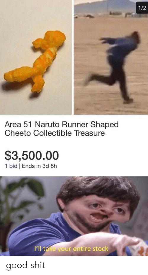 treasure: 1/2  Area 51 Naruto Runner Shaped  Cheeto Collectible Treasure  $3,500.00  1 bid | Ends in 3d 8h  I'll take your entire stock good shit