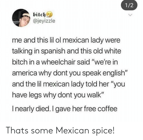 "America, Bitch, and Spanish: 1/2  bitchs  @jeyizzle  me and this lil ol mexican lady were  talking in spanish and this old white  bitch in a wheelchair said ""we're in  america why dont you speak english  and the lil mexican lady told her ""you  have legs why dont you walk""  I nearly died. I gave her free coffee Thats some Mexican spice!"