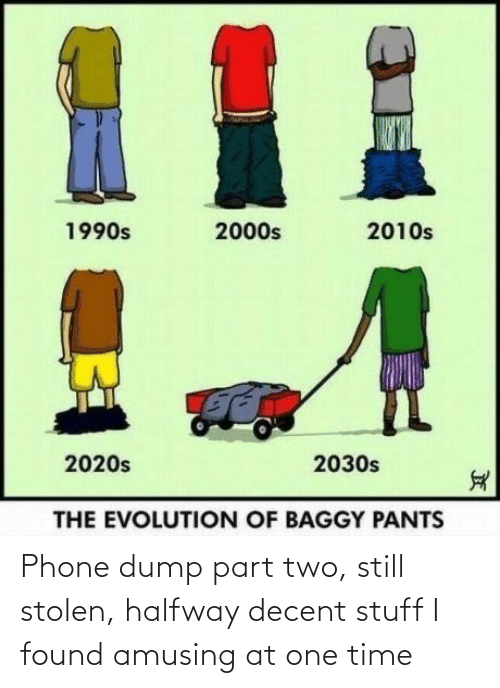 Evolution: %1  2010s  1990s  2000s  2020s  2030s  THE EVOLUTION OF BAGGY PANTS Phone dump part two, still stolen, halfway decent stuff I found amusing at one time