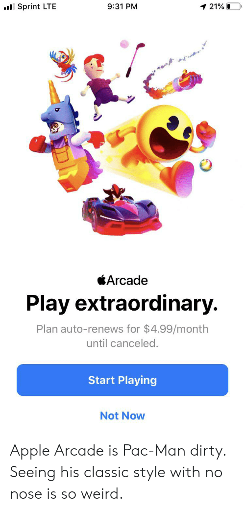 Apple, Weird, and Dirty: 1 21% 0  l Sprint LTE  9:31 PM  Arcade  Play extraordinary.  Plan auto-renews for $4.99/month  until canceled.  Start Playing  Not Now Apple Arcade is Pac-Man dirty. Seeing his classic style with no nose is so weird.