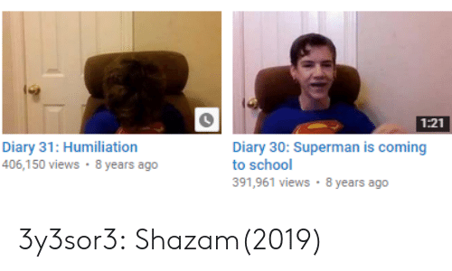 Diary: 1:21  Diary 31: Humiliation  406,150 views 8 years ago  Diary 30: Superman is coming  to school  391,961 views 8 years ago 3y3sor3: Shazam(2019)