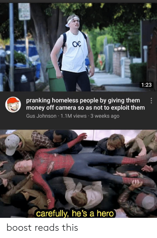 Homeless, Money, and Boost: 1:23  pranking homeless people by giving them  money off camera so as not to exploit them  Gus Johnson 1.1 M views 3 weeks ago  carefully, he's a hero boost reads this