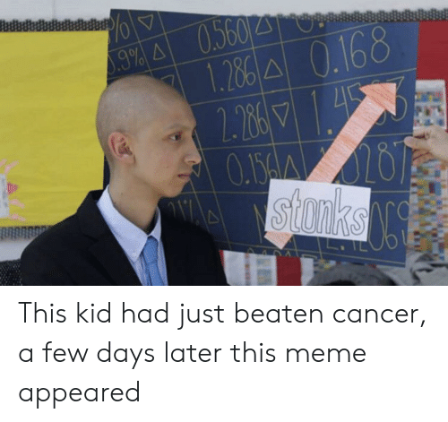 Meme, Cancer, and Kid: 1.26 A 0.168  2.286  O.150A020  stonks This kid had just beaten cancer, a few days later this meme appeared