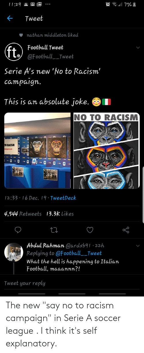 "serie a: |1:29  Tweet  nathan middleton liked  Football Tweet  ft.  @Football__Tweet  Serie A's new 'No to Racism'  campaign.  This is an absolute joke.  NO TO RACISM  TIM  TI  TO RACISM  TIM  EAREALTHESAME  TIM  TIM  TIM  TIM  TIM  TIM  ETIM  TIM  TIM  ETI  12:33.16 Dec. 19· TweetPeck  13.3k Likes  4,544 Retweets  Abdul Rahman @ardxb91 ·zzh  Replying to @Football__Tweet  What the hell is happening to Italian  Football, maaannn?!  Tweet your reply The new ""say no to racism campaign"" in Serie A soccer league . I think it's self explanatory."