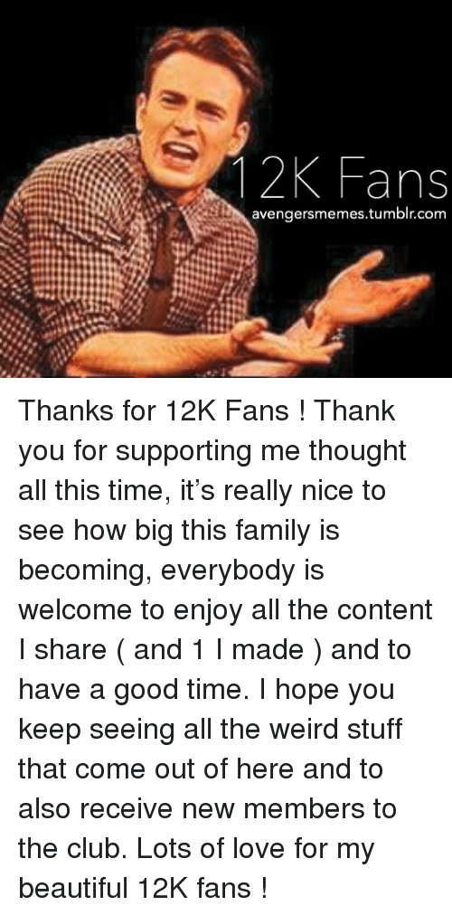 New Members: 1 2K Fans  avengersmemes.tumblr.com <p>Thanks for 12K Fans ! Thank you for supporting me thought all this time, it&rsquo;s really nice to see how big this family is becoming, everybody is welcome to enjoy all the content I share ( and 1 I made ) and to have a good time. I hope you keep seeing all the weird stuff that come out of here and to also receive new members to the club. Lots of love for my beautiful 12K fans !</p>