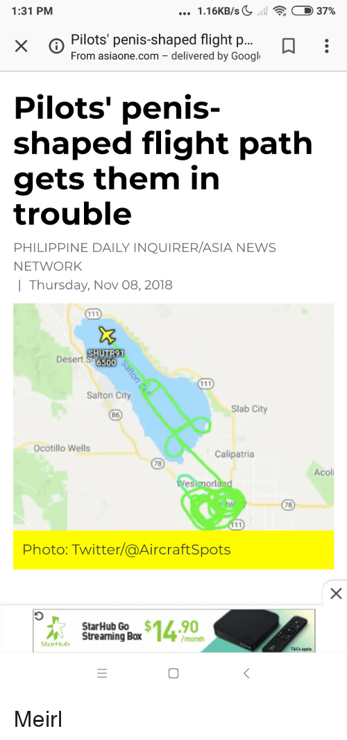 googl: 1:31 PM  1.16KB/sC11  : D 37%  x o Pilots penis-shaped flight p...  From asiaone.com - delivered by Googl  Pilots' penis-  shaped flight path  gets them in  trouble  PHILIPPINE DAILY INQUIRER/ASIA NEWS  NETWORK  | Thursday, Nov 08, 2018  SHUTR91  Desert S 65o  Salton City  Slab City  86  Ocotillo Wells  Calipatria  78  Acoli  estmorl  78  Photo: Twitter/@AircraftSpots  StarHub Go $14.90  Streaming Box  /month  StarHub  T&Cs apply.  0 Meirl