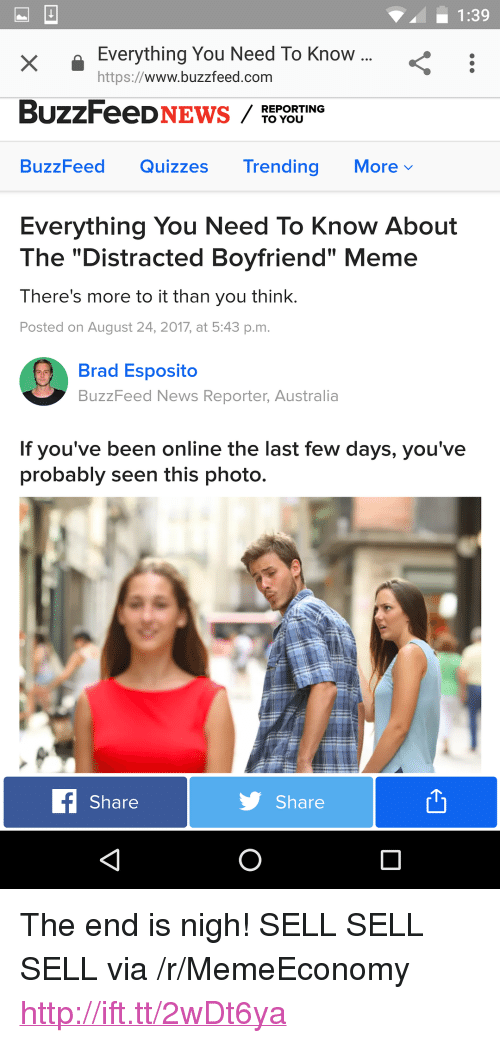 "Distracted Boyfriend: 1:39  X I  XEverything You Need To Know  https://www.buzzfeed.com  REPORTING  TO YOU  BuzzFeed Quizzes Trending Morev  Everything You Need To Know About  The ""Distracted Boyfriend"" Meme  There's more to it than you think.  Posted on August 24, 2017, at 5:43 p.m.  Brad Esposito  BuzzFeed News Reporter, Australia  If you've been online the last few days, you've  probably seen this photo.  Share  Share <p>The end is nigh! SELL SELL SELL via /r/MemeEconomy <a href=""http://ift.tt/2wDt6ya"">http://ift.tt/2wDt6ya</a></p>"