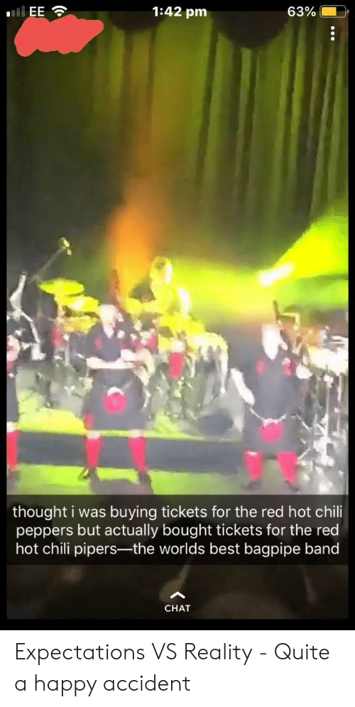 Vs Reality: 1:42 pm  63%.  thought i was buying tickets for the red hot chili  peppers but actually bought tickets for the red  hot chili pipers-the worlds best bagpipe band  CHAT Expectations VS Reality - Quite a happy accident