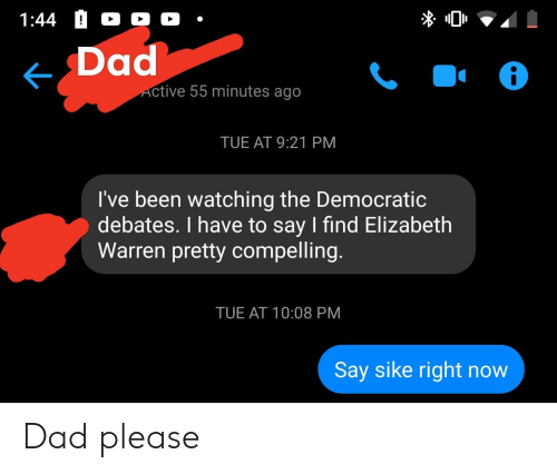 Dad, Elizabeth Warren, and Libertarian: 1:44  Dad  Active 55 minutes ago  TUE AT 9:21 PM  I've been watching the Democratic  debates. I have to say I find Elizabeth  Warren pretty compelling.  TUE AT 10:08 PM  Say sike right now Dad please