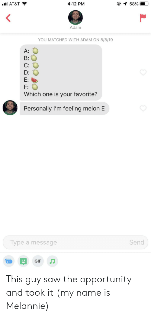Gif, Saw, and At&t: 1 58%  4:12 PM  l AT&T  Adam  YOU MATCHED WITH ADAM ON 8/8/19  A:  B:  C:  D:  E:  F:  Which one is your favorite?  Personally I'm feeling melon E  Send  Type a message  GIF This guy saw the opportunity and took it (my name is Melannie)