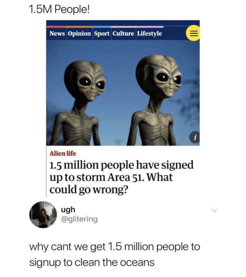 Life, News, and Alien: 1.5M People!  News Opinion Sport Culture Lifestyle  i  Alien life  1.5 million people have signed  up to storm Area 51. What  could go wrong?  ugh  @glitering  why cant we get 1.5 million people to  signup to clean the oceans