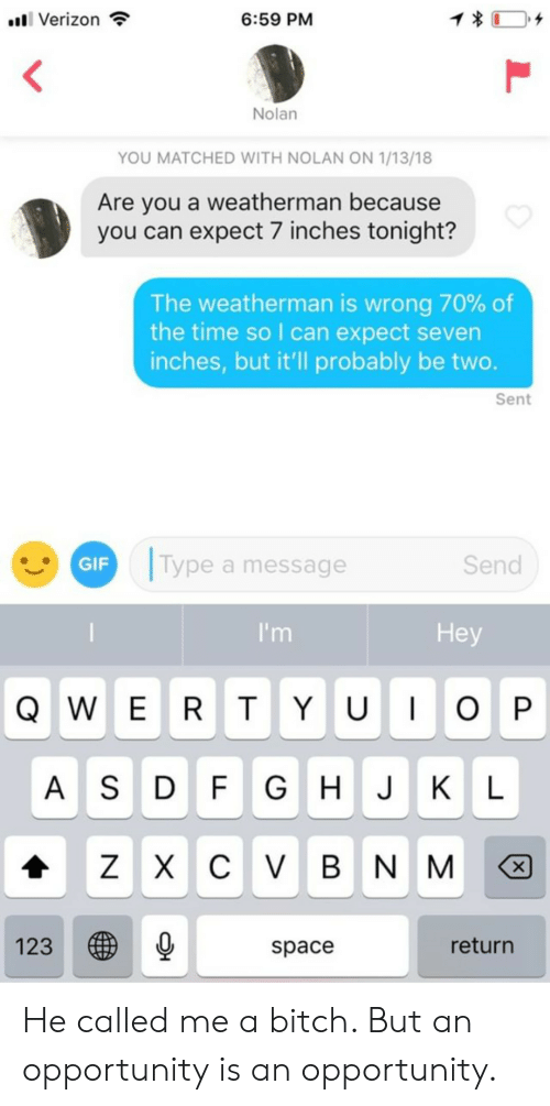 seven: 1  6:59 PM  l Verizon  Nolan  YOU MATCHED WITH NOLAN ON 1/13/18  Are you a weatherman because  you can expect 7 inches tonight?  The weatherman is wrong 70% of  the time so I can expect seven  inches, but it'll probably be two.  Sent  Type a message  GIF  Send  Hey  I'm  QWE RT Y U OP  G H J KL  A SD FGHJKL  ZX C VBN M  X  123  return  space  L He called me a bitch. But an opportunity is an opportunity.