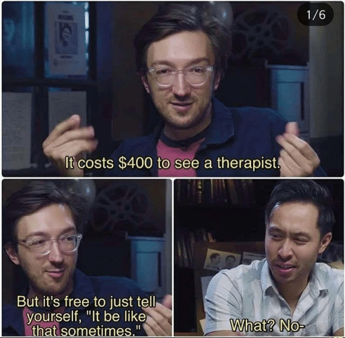 "Be Like, Free, and What: 1/6  It costs $400 to see a therapist  But it's free to just tell  yourself, ""It be like  that sometimes.""  What? No-"