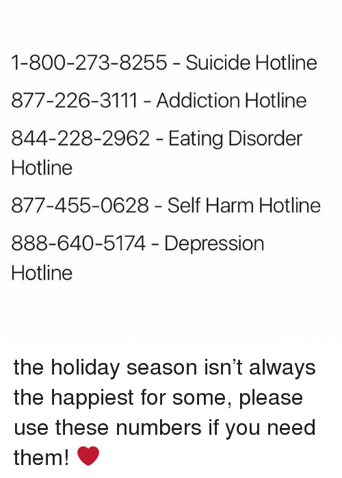 Depression, Suicide, and The Holiday: 1-800-273-8255 - Suicide Hotline  877-226-3111 Addiction Hotline  844-228-2962 - Eating Disorder  Hotline  877-455-0628 - Self Harm Hotline  888-640-5174 - Depression  Hotline the holiday season isn't always the happiest for some, please use these numbers if you need them! ❤️