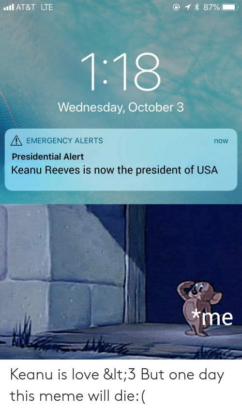Love, Meme, and At&t: 1 87%  l AT&T LTE  1:18  Wednesday, October 3  EMERGENCY ALERTS  now  Presidential Alert  Keanu Reeves is now the president of USA  me Keanu is love <3 But one day this meme will die:(