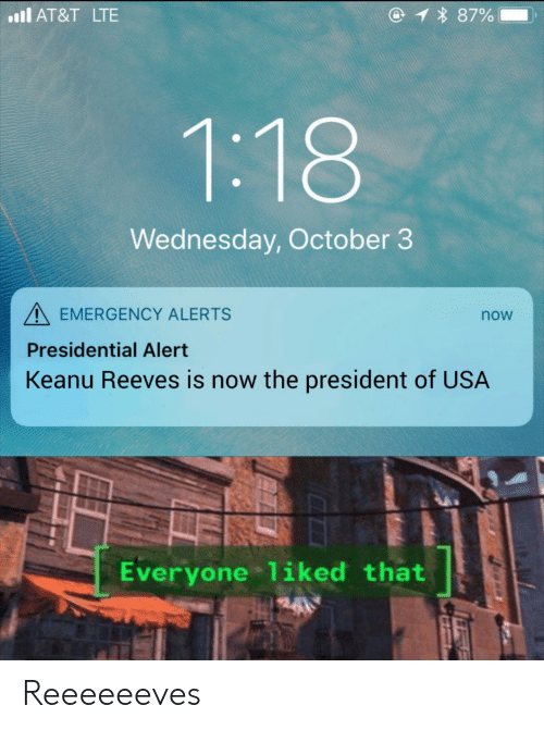 At&t, Wednesday, and Dank Memes: 1 87%  l AT&T LTE  1:18  Wednesday, October 3  EMERGENCY ALERTS  now  Presidential Alert  Keanu Reeves is now the president of USA  Everyone 1iked that  24 Reeeeeeves