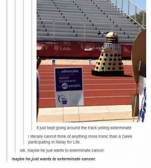 Advocate: 1  advocate  cancer  treatment  all people  it just kept going around the track yelling exterminate  I literally cannot think of anything more ironic than a Dalek  participating in Relay for Life.  idk, maybe he just wants to exterminate cancer.  maybe he just wants to exterminate cancer