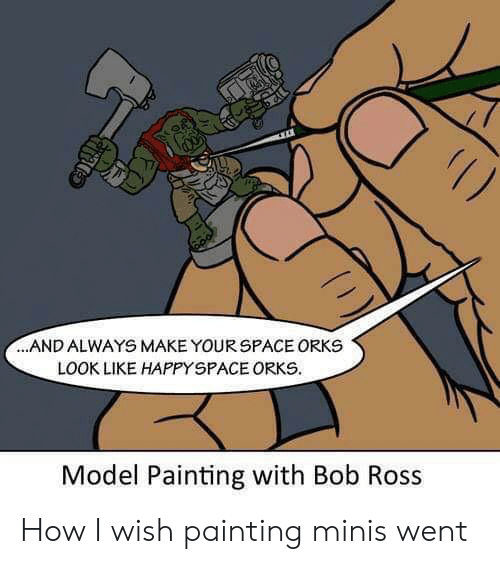 Bob Ross, How, and Ross: 1)  .AND ALWAYS MAKE YOURSPACE ORKS  LOOK LIKE HAPPYSPACE ORKS  Model Painting with Bob Ross  GL How I wish painting minis went