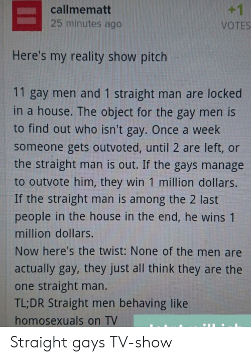 Locked: +1  callmematt  25 minutes ago  VOTES  Here's my reality show pitch  11 gay men and 1 straight man are locked  in a house. The object for the gay men is  to find out who isn't gay. Once a week  someone gets outvoted, until 2 are left, or  the straight man is out. If the gays manage  to outvote him, they win 1 million dollars.  If the straight man is among the 2 last  people in the house in the end, he wins 1  million dollars.  Now here's the twist: None of the men are  actually gay, they just all think they are the  one straight man.  TL;DR Straight men behaving like  homosexuals on TV Straight gays TV-show