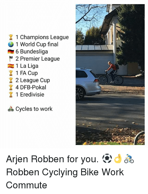 Memes, Premier League, and Work: 1 Champions League  1 World Cup final  6 Bundesliga  2 Premier League  1 La Liga  1 FA Cup  2 League Cup  4 DFB-Pokal  1 Eredivisie  Cycles to work Arjen Robben for you. ⚽️👌🚴♂️ Robben Cyclying Bike Work Commute