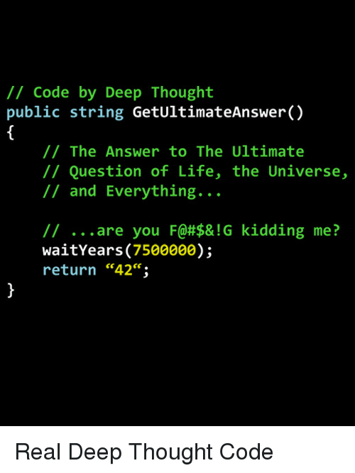 "Deep Thought: /1 Code by Deep Thought  public string GetUltimateAnswer()  // The Answer to The Ultimate  // Question of Life, the Universe,  // and Everything...  // are you F@#$& ! G  waitYears (7500000);  return ""42"";  kidding  me?  ce. Real Deep Thought Code"