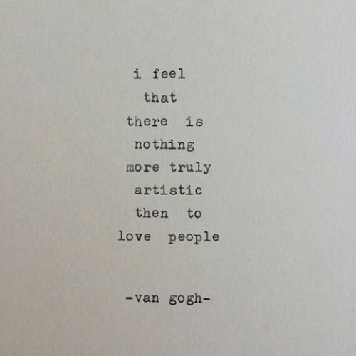 artistic: 1 feel  that  there is  nothing  more truly  artistic  then to  love people  -van gogh-
