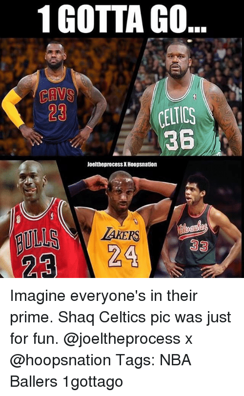 shaqs: 1 GOTTA GO  CAVS  23  361  Joeltheprocess X Hoopsnation  TAKERS Imagine everyone's in their prime. Shaq Celtics pic was just for fun. @joeltheprocess x @hoopsnation Tags: NBA Ballers 1gottago