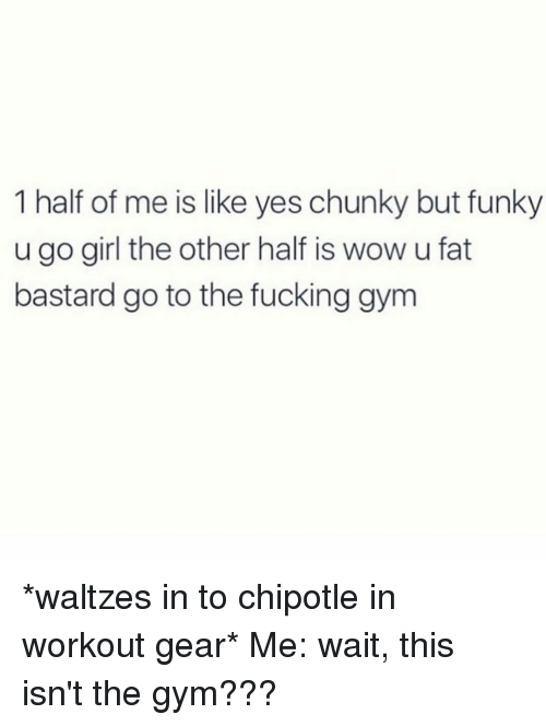 Chipotle, Fucking, and Gym: 1 half of me is like yes chunky but funky  u go girl the other half is wow u fat  bastard go to the fucking gym *waltzes in to chipotle in workout gear* Me: wait, this isn't the gym???