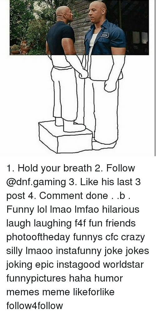 Crazy, Friends, and Funny: 1. Hold your breath 2. Follow @dnf.gaming 3. Like his last 3 post 4. Comment done . .b . Funny lol lmao lmfao hilarious laugh laughing f4f fun friends photooftheday funnys cfc crazy silly lmaoo instafunny joke jokes joking epic instagood worldstar funnypictures haha humor memes meme likeforlike follow4follow