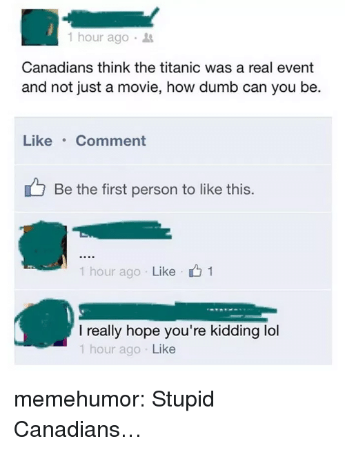 Be Like, Dumb, and Lol: 1 hour ago .  Canadians think the titanic was a real event  and not just a movie, how dumb can you be  Like Comment  Be the first person to like this.  1 hour ago . Like 151  I really hope you're kidding lol  1 hour ago Like memehumor:  Stupid Canadians…
