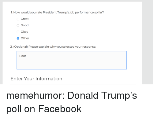 Donald Trumps: 1. How would you rate President Trump's job performance so far?  Great  Good  Okay  Other  2. (Optional) Please explain why you selected your response.  Poor  Enter Your Information memehumor:  Donald Trump's poll on Facebook