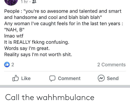 """Nah B: 1 hr  People """"you're so awesome and talented and smart  and handsome and cool and blah blah blah""""  Any woman I've caught feels for in the last ten years  """"NAH, B""""  Imao wtf  It is REALLY fkkng confusing.  Words say I'm great.  Reality says I'm not worth shit.  i 2  2 Comments  Like  Comment  Send Call the wahhmbulance"""