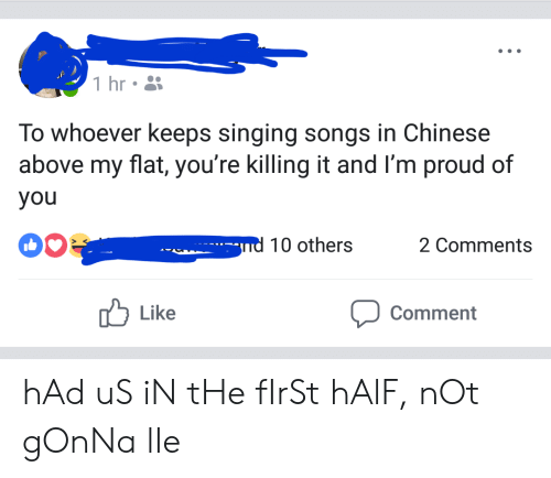 Singing, Chinese, and Songs: 1 hr  To whoever keeps singing songs in Chinese  above my flat, you're killing it and I'm proud of  you  -nd 10 others  2 Comments  Like  Comment hAd uS iN tHe fIrSt hAlF, nOt gOnNa lIe