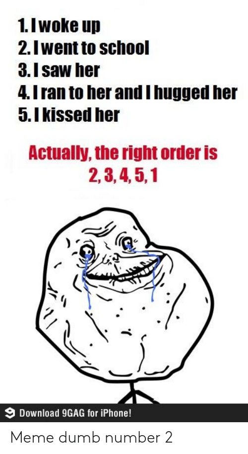 9gag, Dumb, and Iphone: 1.I woke up  2.Iwent to school  3.Isaw her  4.I ran to her andI hugged her  5.Ikissed her  Actually, the right order is  2,3,4,5,1  Download 9GAG for iPhone! Meme dumb number 2