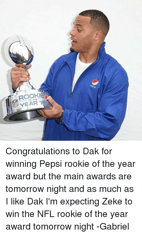Rooky: $1 it:  ROOKIE  OF THE  YEAR'E  YEAR '16 Congratulations to Dak for winning Pepsi rookie of the year award but the main awards are tomorrow night and as much as I like Dak I'm expecting Zeke to win the NFL rookie of the year award tomorrow night -Gabriel