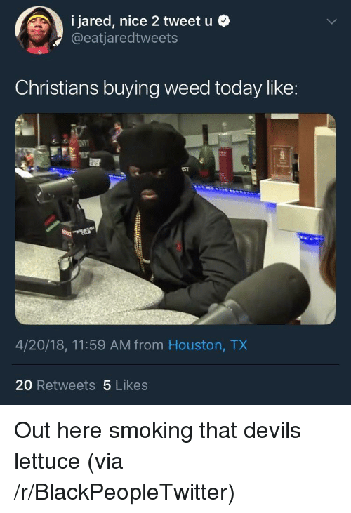 Blackpeopletwitter, Smoking, and Weed: 1 Jared, nice 2 tweet u .  @eatjaredtweets  Christians buying weed today like:  4/20/18, 11:59 AM from Houston, TX  20 Retweets 5 Likes <p>Out here smoking that devils lettuce (via /r/BlackPeopleTwitter)</p>