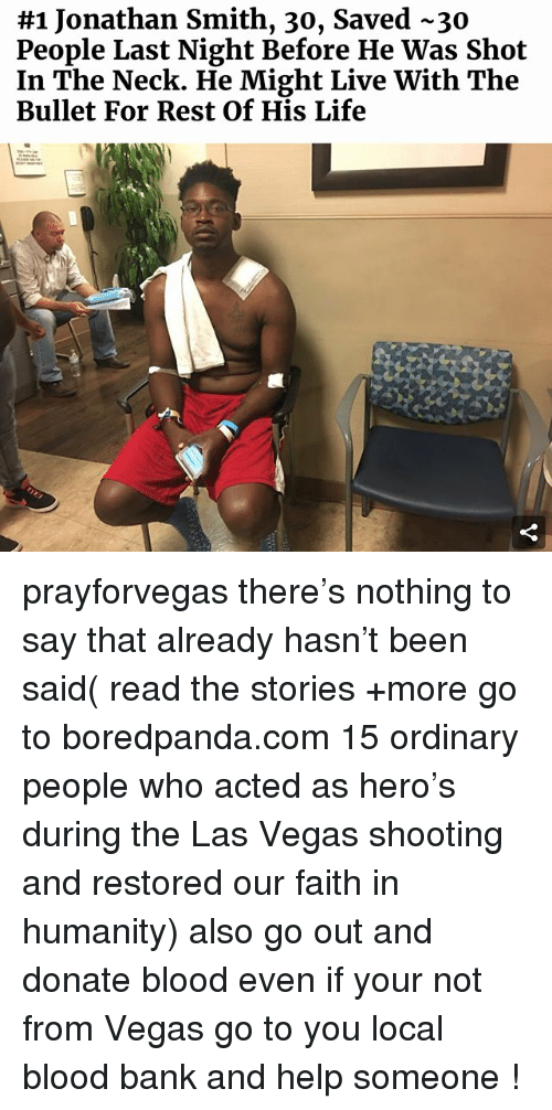 Ironic, Life, and Las Vegas:  #1 Jonathan Smith, 30, saved-30  People Last Night Before He Was Shot  In The Neck. He Might Live With The  Bullet For Rest Of His Life prayforvegas there's nothing to say that already hasn't been said( read the stories +more go to boredpanda.com 15 ordinary people who acted as hero's during the Las Vegas shooting and restored our faith in humanity) also go out and donate blood even if your not from Vegas go to you local blood bank and help someone !
