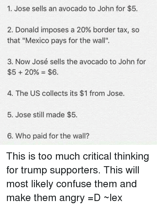 "Critical Thinking: 1. Jose sells an avocado to John for $5.  2. Donald imposes a 20% border tax, so  that ""Mexico pays for the wall"".  3. Now José sells the avocado to John for  $55 20% $6.  4. The US collects its $1 from Jose.  5. Jose still made $5.  6. Who paid for the wall? This is too much critical thinking for trump supporters. This will most likely confuse them and make them angry =D ~lex"