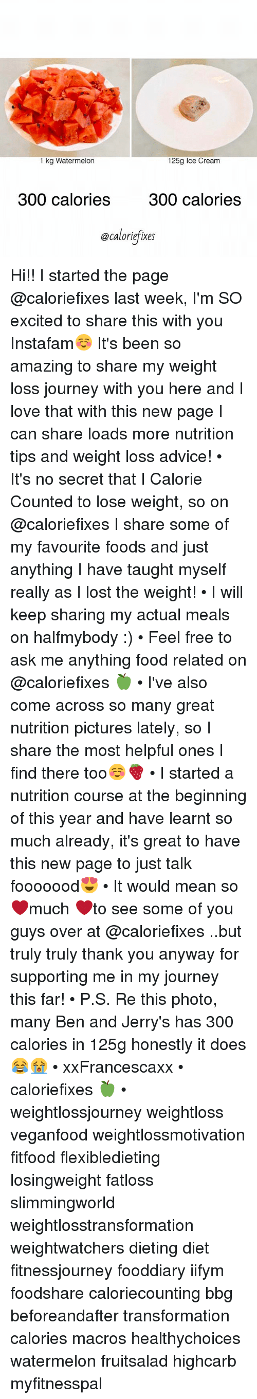 Ask Me Anything: 1 kg Watermelon  125g Ice Cream  300 calories 300 calories  @caloriefixes Hi!! I started the page @caloriefixes last week, I'm SO excited to share this with you Instafam☺️ It's been so amazing to share my weight loss journey with you here and I love that with this new page I can share loads more nutrition tips and weight loss advice! • It's no secret that I Calorie Counted to lose weight, so on @caloriefixes I share some of my favourite foods and just anything I have taught myself really as I lost the weight! • I will keep sharing my actual meals on halfmybody :) • Feel free to ask me anything food related on @caloriefixes 🍏 • I've also come across so many great nutrition pictures lately, so I share the most helpful ones I find there too☺️🍓 • I started a nutrition course at the beginning of this year and have learnt so much already, it's great to have this new page to just talk fooooood😍 • It would mean so ❤️much ❤️to see some of you guys over at @caloriefixes ..but truly truly thank you anyway for supporting me in my journey this far! • P.S. Re this photo, many Ben and Jerry's has 300 calories in 125g <as many people were unsure on @caloriefixes !> honestly it does😂😭 • xxFrancescaxx • caloriefixes 🍏 • weightlossjourney weightloss veganfood weightlossmotivation fitfood flexibledieting losingweight fatloss slimmingworld weightlosstransformation weightwatchers dieting diet fitnessjourney fooddiary iifym foodshare caloriecounting bbg beforeandafter transformation calories macros healthychoices watermelon fruitsalad highcarb myfitnesspal