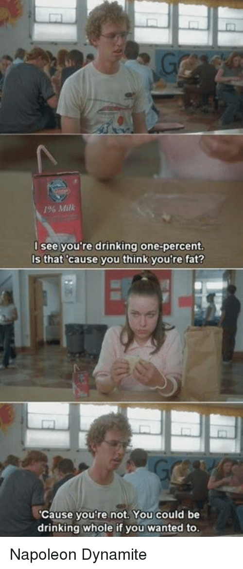 Napoleon Dynamite: 1% Milk  l see you're drinking one-percent  Is that cause you think you're fat?  Cause you're not. You could be  drinking whole if you wanted to Napoleon Dynamite
