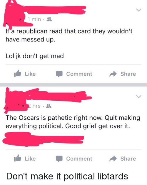 Patheticness: 1 min.  If a republican read that card they wouldn't  have messed up.  Lol jk don't get mad  Like Comment  a Share  2 hrs  The Oscars is pathetic right now. Quit making  everything political. Good grief get over it.  Like Comment  a Share Don't make it political libtards