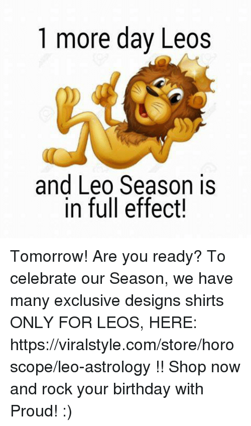 Leo Season: 1 more day Leos  and Leo Season is  in full effect! Tomorrow! Are you ready? To celebrate our Season, we have many exclusive designs shirts ONLY FOR LEOS, HERE: https://viralstyle.com/store/horoscope/leo-astrology !! Shop now and rock your birthday with Proud! :)