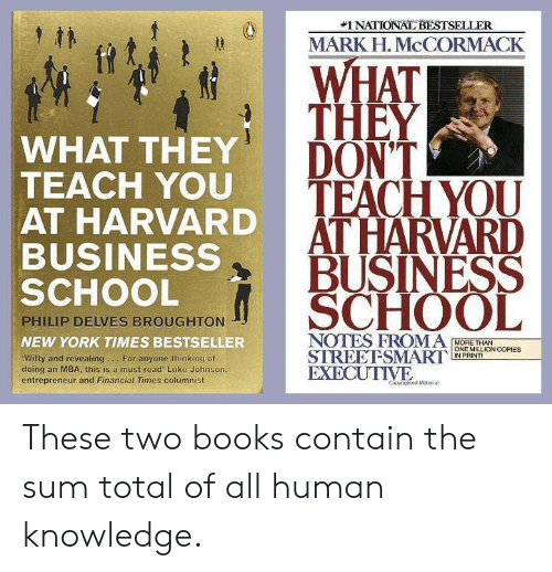 mba:  #1 NATIONAL BESTSELLER  MARK H. McCORMACK  WHAT  THEY  DON'T  WHAT THEY  TEACH YOU  AT HARVARD  BUSINESS  SCHOOL  0  TFACHYOU  AT HARVARD  :  BUSINESS  SCHOOL  PHILIP DELVES BROUGHTON  NEW YORK TIMES BESTSELLER  NOTES FROMA MORE THANies  STREEFSMARTIIN PRINTİ  EXECUTIVE  ONE MILLION COPIES  Witty and revealing.For anyone thinking of  doing an MBA, this is a must read Luke Johnson,  entrepreneur and Financial Times columnist These two books contain the sum total of all human knowledge.