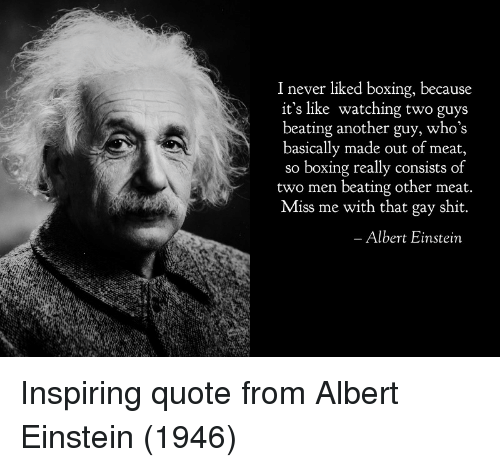 Miss Me With That: 1 never liked boxing, because  it's like watching two guys  beating another guy, who's  basically made out of meat,  so boxing really consists of  two men beating other meat  Miss me with that gay shit.  Albert Einstein Inspiring quote from Albert Einstein (1946)