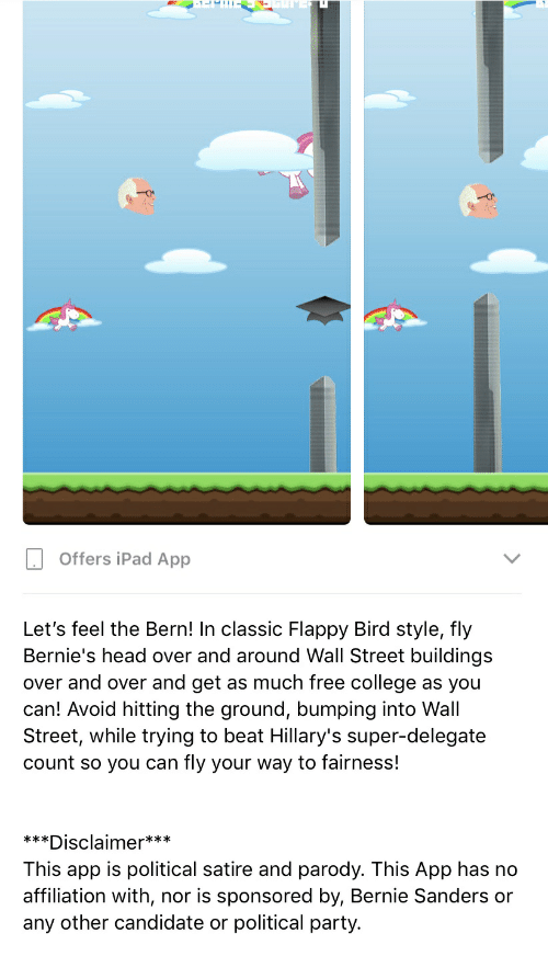 Bernie Sanders, College, and Head: 1-  -  Offers iPad App  Let's feel the Bern! In classic Flappy Bird style, fly  Bernie's head over and around Wall Street buildings  over and over and get as much free college  can! Avoid hitting the ground, bumping into Wall  Street, while trying to beat Hillary's super-delegate  fly your way to fairness!  as you  Count so you can  ***  *Disclaimer***  This app is political satire and parody. This App has no  affiliation with,  nor is sponsored by, Bernie Sanders or  any other candidate or political party.