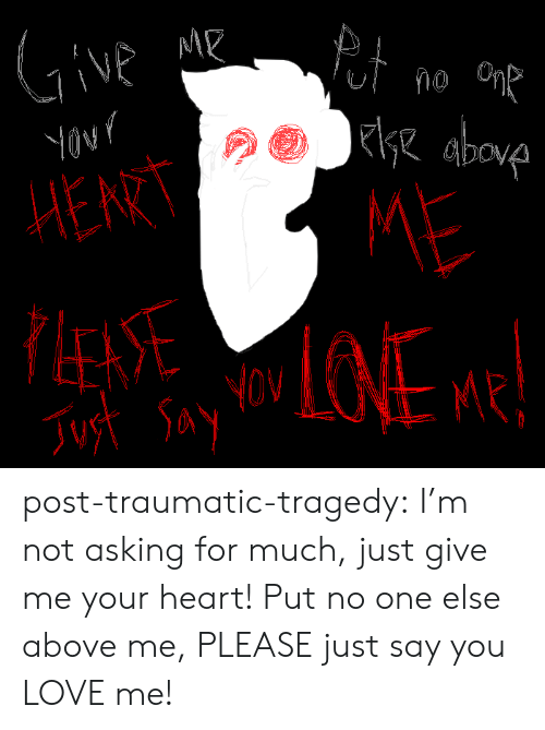 Love, Tumblr, and Blog: 1  Ov  MR  no  0  s2 a  HERT  LEAS  ME  Nov post-traumatic-tragedy:  I'm not asking for much, just give me your heart! Put no one else above me, PLEASE just say you LOVE me!
